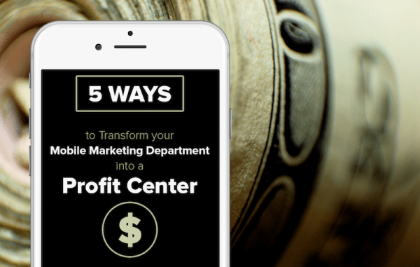 5 Ways to Transform Your Mobile Marketing Department into a Profit Center