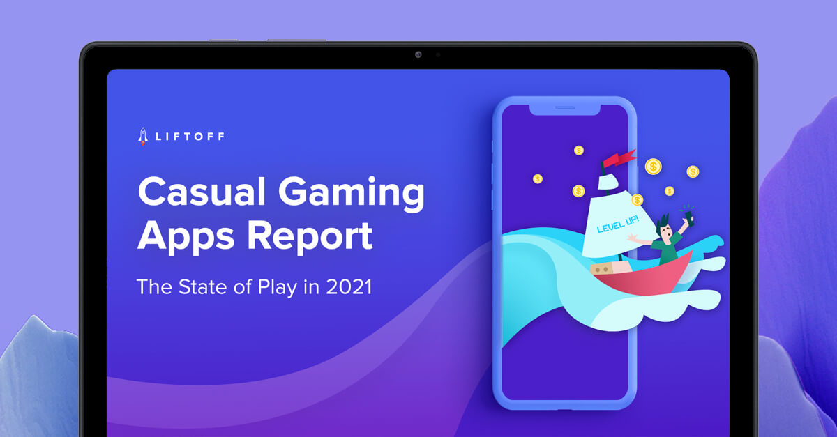 Out now! 2021 Liftoff Casual Gaming Apps Report